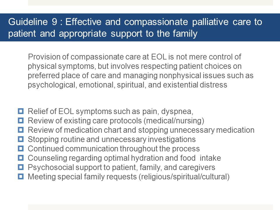 Guideline 9 : Effective and compassionate palliative care to patient and appropriate support to the family Provision of compassionate care at EOL is not mere control of physical symptoms, but involves respecting patient choices on preferred place of care and managing nonphysical issues such as psychological, emotional, spiritual, and existential distress  Relief of EOL symptoms such as pain, dyspnea,  Review of existing care protocols (medical/nursing)  Review of medication chart and stopping unnecessary medication  Stopping routine and unnecessary investigations  Continued communication throughout the process  Counseling regarding optimal hydration and food intake  Psychosocial support to patient, family, and caregivers  Meeting special family requests (religious/spiritual/cultural)