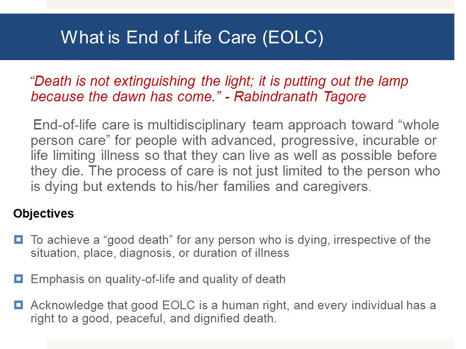 What is End of Life Care (EOLC) Death is not extinguishing the light; it is putting out the lamp because the dawn has come. - Rabindranath Tagore End-of-life care is multidisciplinary team approach toward whole person care for people with advanced, progressive, incurable or life limiting illness so that they can live as well as possible before they die.