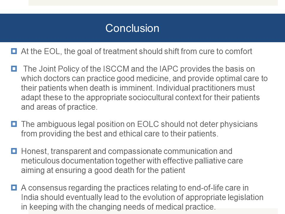 Conclusion  At the EOL, the goal of treatment should shift from cure to comfort  The Joint Policy of the ISCCM and the IAPC provides the basis on which doctors can practice good medicine, and provide optimal care to their patients when death is imminent.