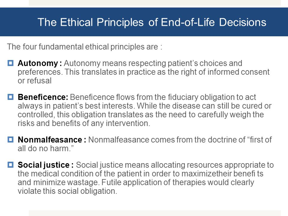 The Ethical Principles of End-of-Life Decisions The four fundamental ethical principles are :  Autonomy : Autonomy means respecting patient's choices and preferences.