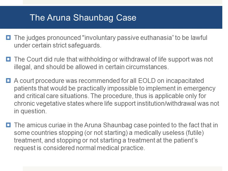 The Aruna Shaunbag Case  The judges pronounced involuntary passive euthanasia to be lawful under certain strict safeguards.