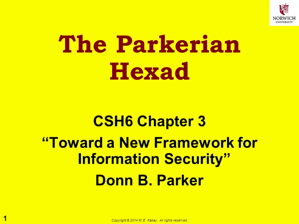 """1 Copyright © 2014 M. E. Kabay. All rights reserved. The Parkerian Hexad CSH6 Chapter 3 """"Toward a New Framework for Information Security"""" Donn B. Park"""