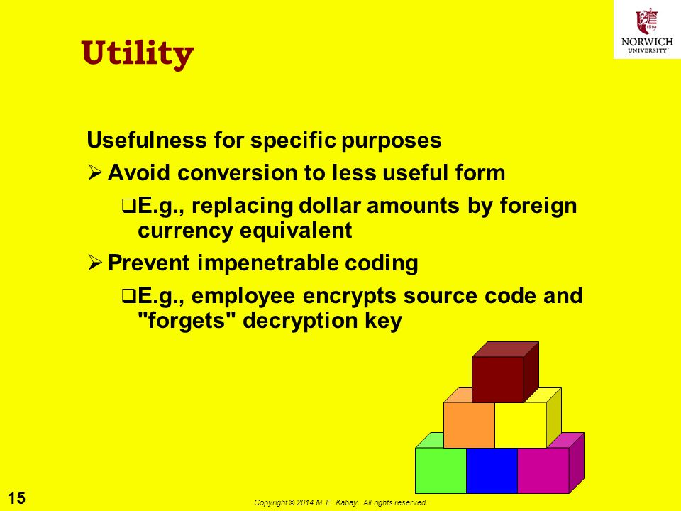 15 Copyright © 2014 M. E. Kabay. All rights reserved. Utility Usefulness for specific purposes  Avoid conversion to less useful form  E.g., replacin