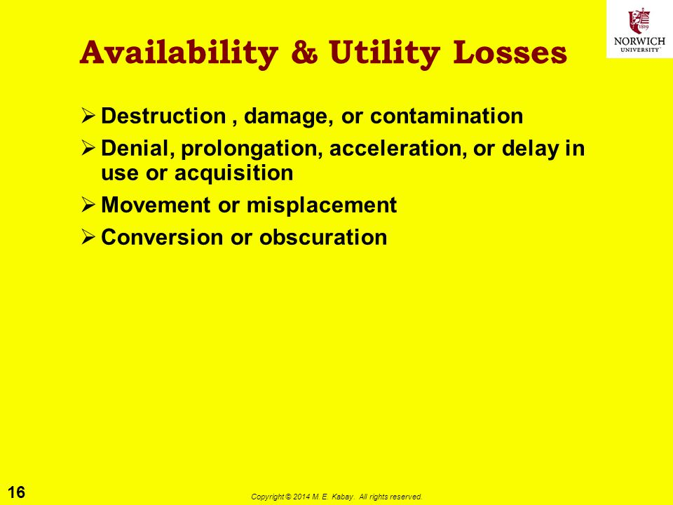 16 Copyright © 2014 M. E. Kabay. All rights reserved. Availability & Utility Losses  Destruction, damage, or contamination  Denial, prolongation, ac