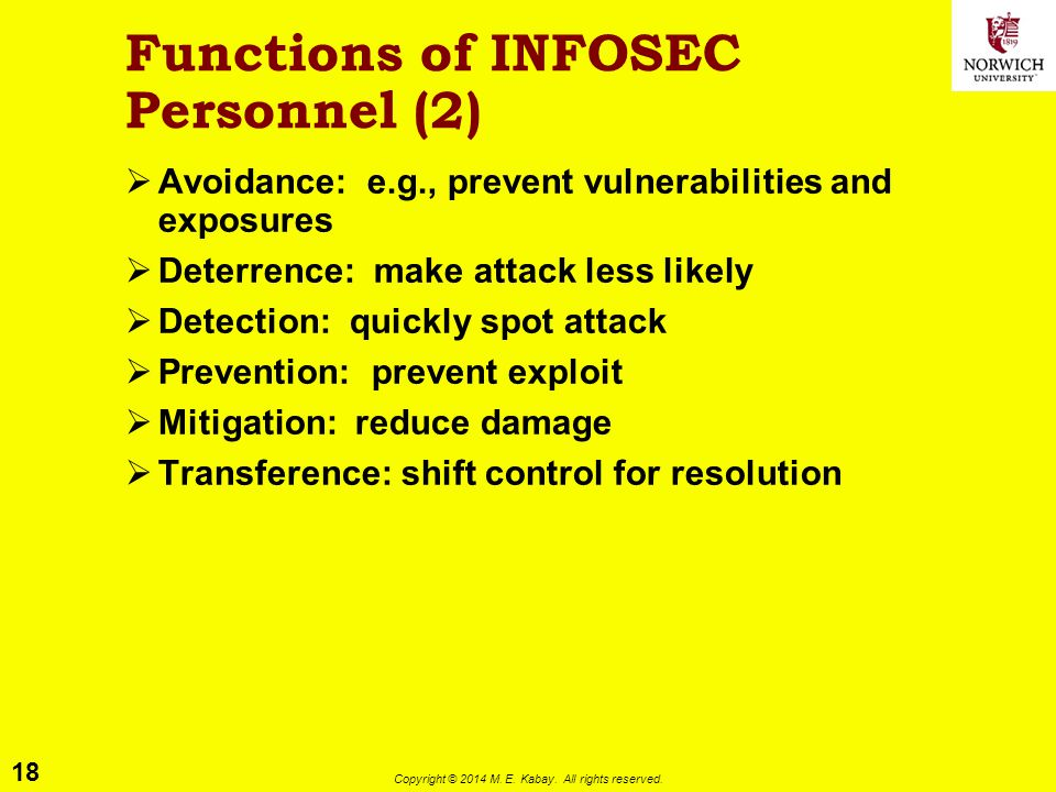 18 Copyright © 2014 M. E. Kabay. All rights reserved. Functions of INFOSEC Personnel (2)  Avoidance: e.g., prevent vulnerabilities and exposures  De