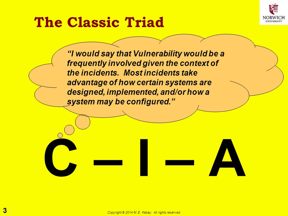 """3 Copyright © 2014 M. E. Kabay. All rights reserved. The Classic Triad C – I – A """"I would say that Vulnerability would be a frequently involved given"""