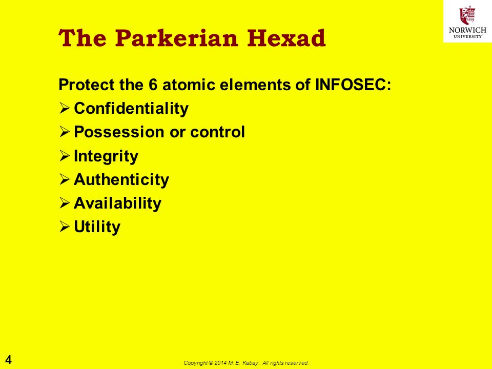 4 Copyright © 2014 M. E. Kabay. All rights reserved. The Parkerian Hexad Protect the 6 atomic elements of INFOSEC:  Confidentiality  Possession or c