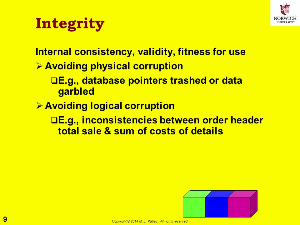 9 Copyright © 2014 M. E. Kabay. All rights reserved. Integrity Internal consistency, validity, fitness for use  Avoiding physical corruption  E.g.,