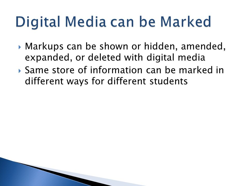  Markups can be shown or hidden, amended, expanded, or deleted with digital media  Same store of information can be marked in different ways for different students