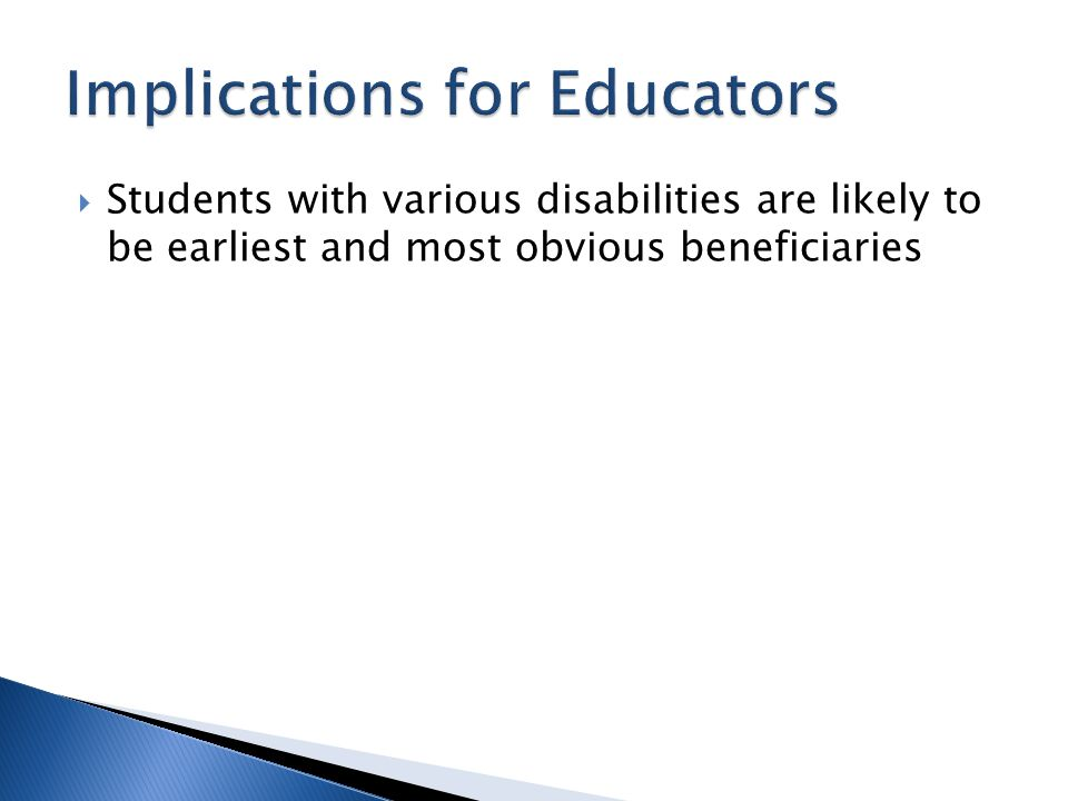  Students with various disabilities are likely to be earliest and most obvious beneficiaries