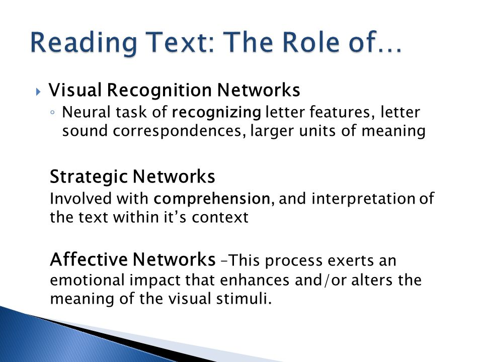  Visual Recognition Networks ◦ Neural task of recognizing letter features, letter sound correspondences, larger units of meaning Strategic Networks Involved with comprehension, and interpretation of the text within it's context Affective Networks –This process exerts an emotional impact that enhances and/or alters the meaning of the visual stimuli.