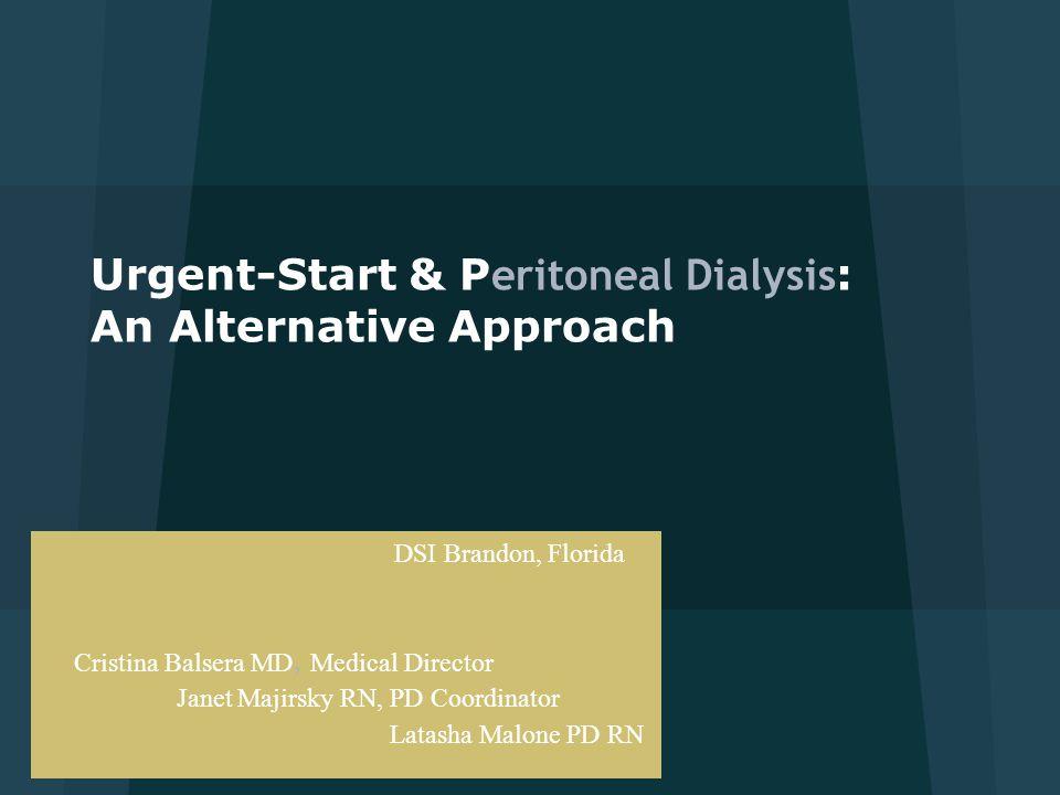 Urgent-Start & P eritoneal Dialysis : An Alternative Approach DSI Brandon, Florida Cristina Balsera MD, Medical Director Janet Majirsky RN, PD Coordin