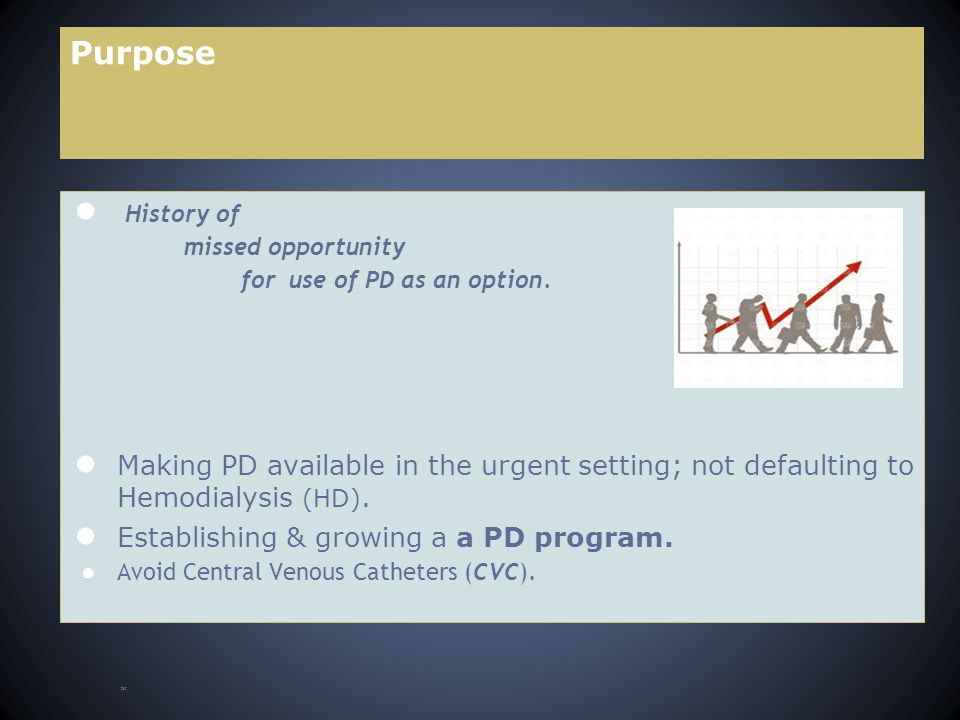 Purpose ● History of missed opportunity for use of PD as an option. ● Making PD available in the urgent setting; not defaulting to Hemodialysis (HD).