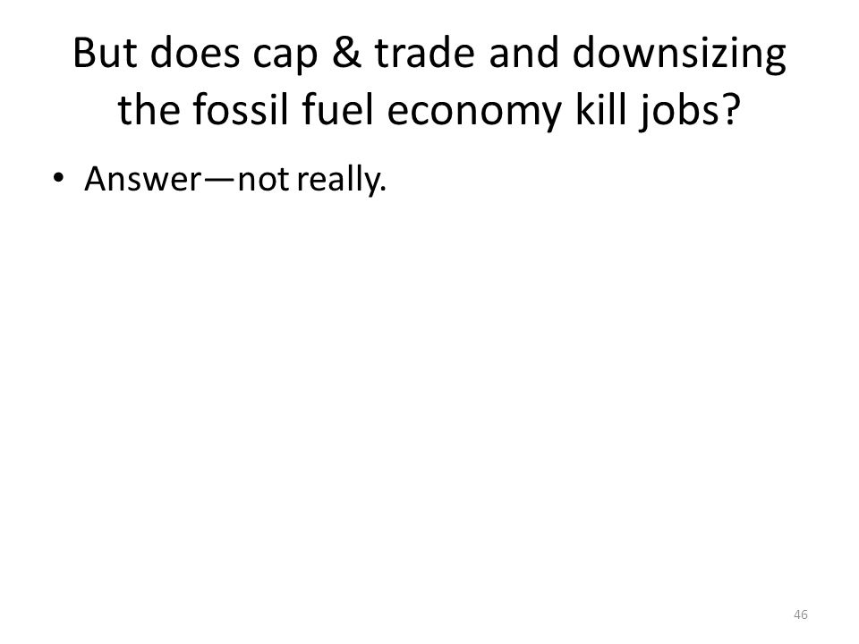 But does cap & trade and downsizing the fossil fuel economy kill jobs? Answer—not really. 46