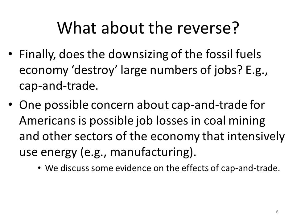 What about the reverse? Finally, does the downsizing of the fossil fuels economy 'destroy' large numbers of jobs? E.g., cap-and-trade. One possible co