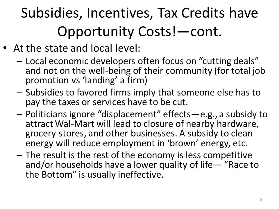 "Subsidies, Incentives, Tax Credits have Opportunity Costs!—cont. At the state and local level: – Local economic developers often focus on ""cutting dea"