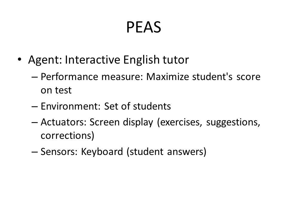 PEAS Agent: Interactive English tutor – Performance measure: Maximize student's score on test – Environment: Set of students – Actuators: Screen displ