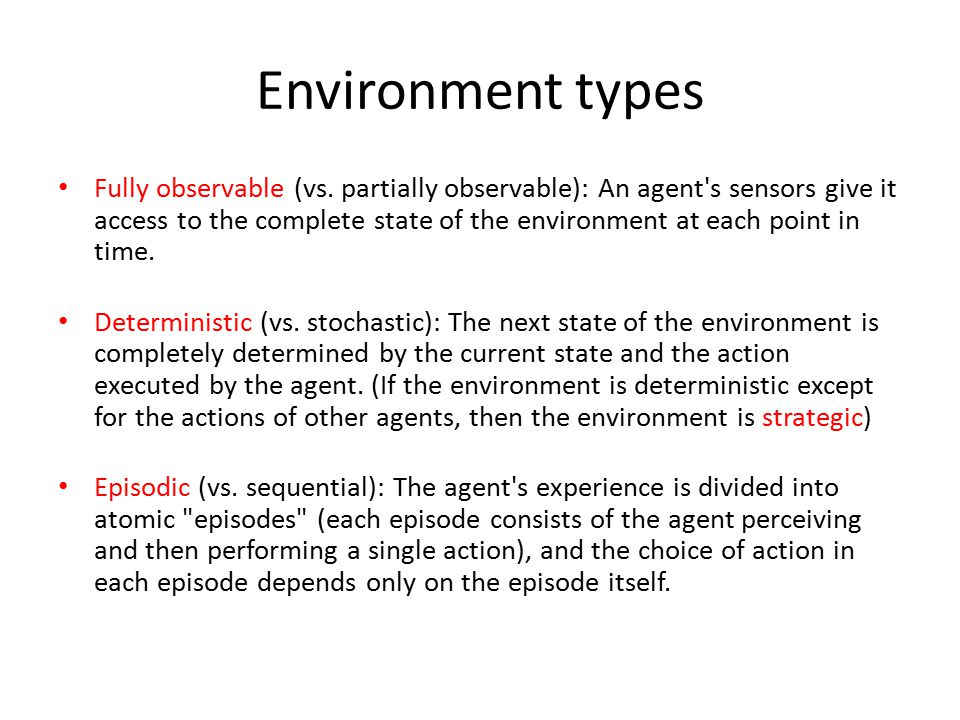 Environment types Fully observable (vs. partially observable): An agent's sensors give it access to the complete state of the environment at each poin