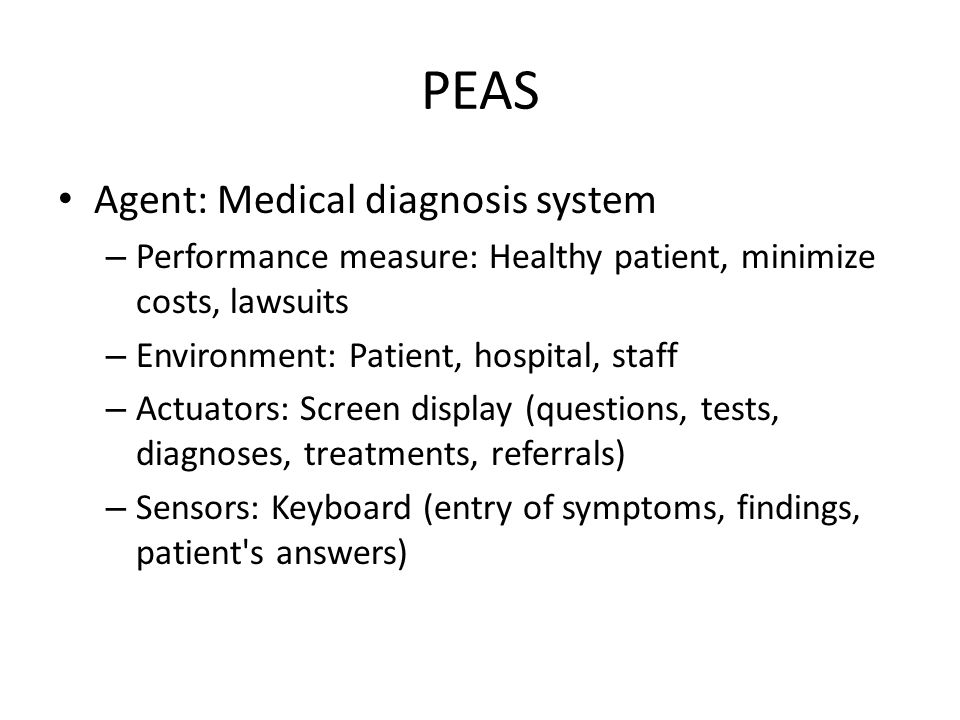 PEAS Agent: Medical diagnosis system – Performance measure: Healthy patient, minimize costs, lawsuits – Environment: Patient, hospital, staff – Actuat