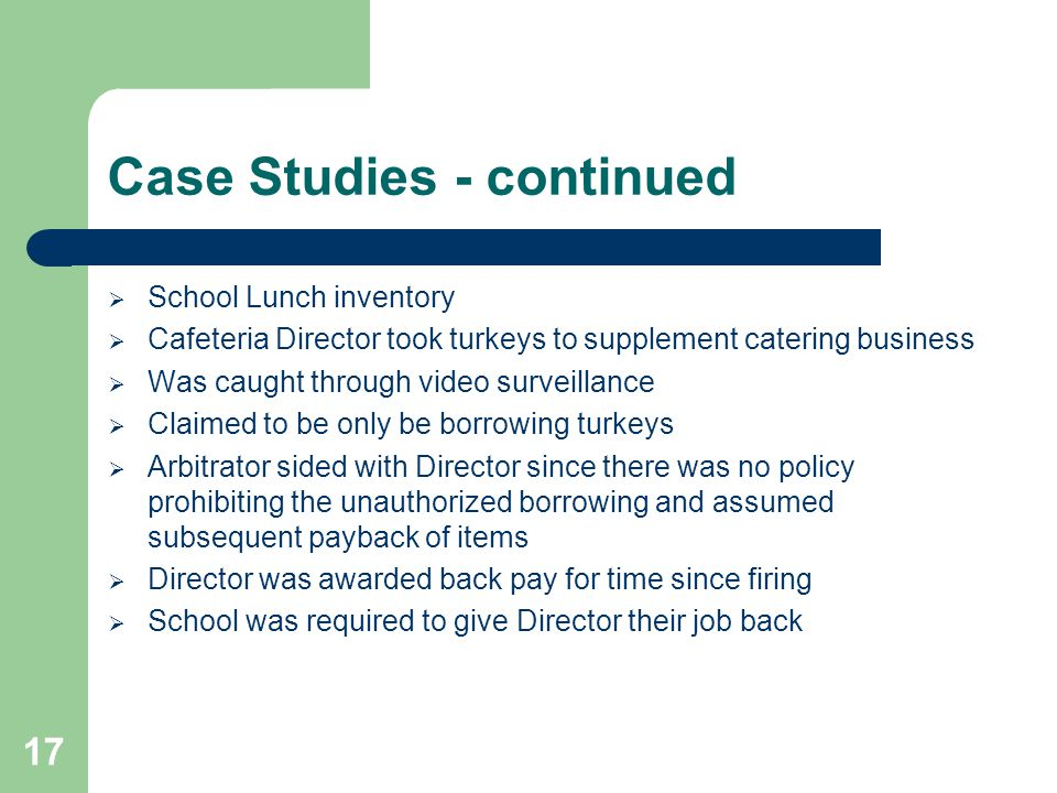 Case Studies - continued  School Lunch inventory  Cafeteria Director took turkeys to supplement catering business  Was caught through video surveillance  Claimed to be only be borrowing turkeys  Arbitrator sided with Director since there was no policy prohibiting the unauthorized borrowing and assumed subsequent payback of items  Director was awarded back pay for time since firing  School was required to give Director their job back 17