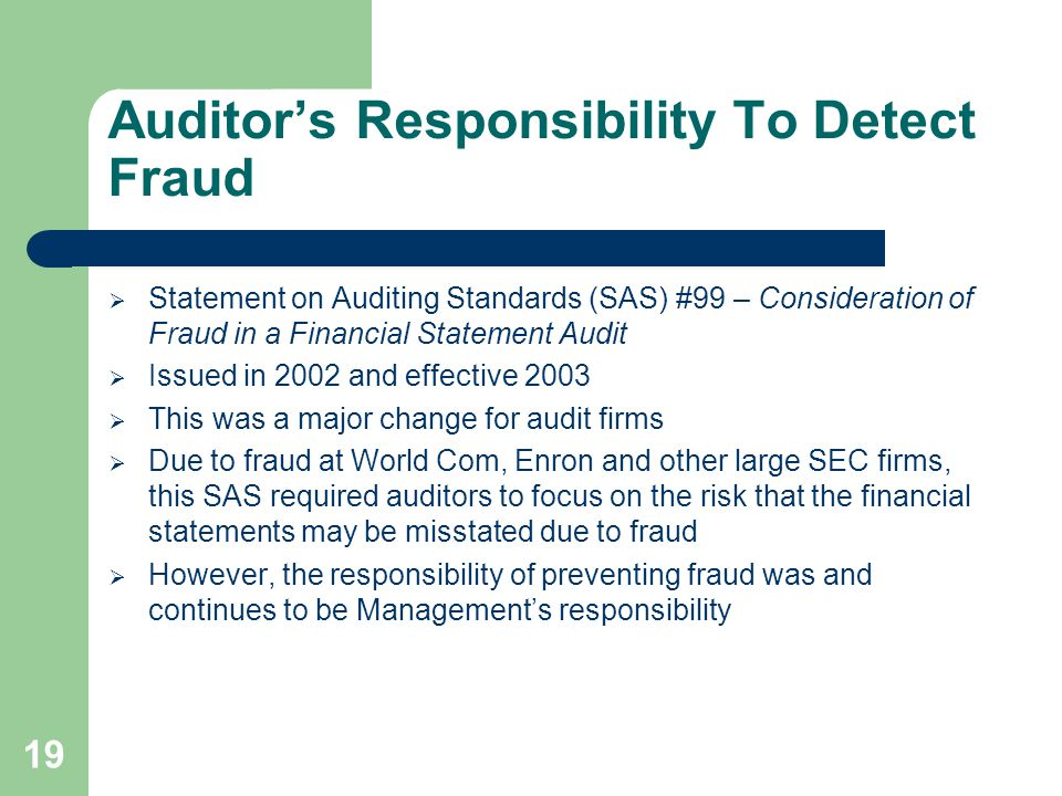 Auditor's Responsibility To Detect Fraud  Statement on Auditing Standards (SAS) #99 – Consideration of Fraud in a Financial Statement Audit  Issued in 2002 and effective 2003  This was a major change for audit firms  Due to fraud at World Com, Enron and other large SEC firms, this SAS required auditors to focus on the risk that the financial statements may be misstated due to fraud  However, the responsibility of preventing fraud was and continues to be Management's responsibility 19