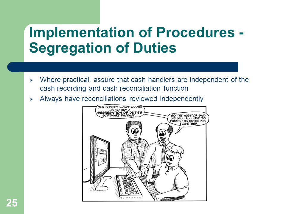 Implementation of Procedures - Segregation of Duties  Where practical, assure that cash handlers are independent of the cash recording and cash reconciliation function  Always have reconciliations reviewed independently 25