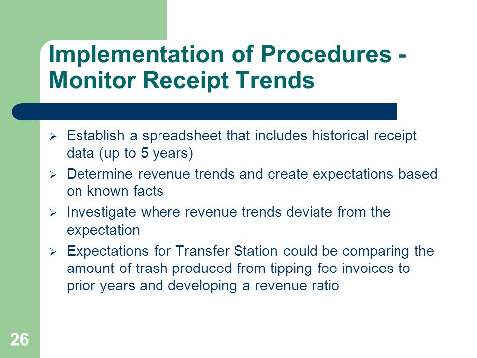 Implementation of Procedures - Monitor Receipt Trends  Establish a spreadsheet that includes historical receipt data (up to 5 years)  Determine revenue trends and create expectations based on known facts  Investigate where revenue trends deviate from the expectation  Expectations for Transfer Station could be comparing the amount of trash produced from tipping fee invoices to prior years and developing a revenue ratio 26