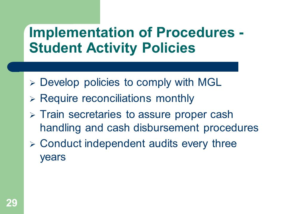 Implementation of Procedures - Student Activity Policies  Develop policies to comply with MGL  Require reconciliations monthly  Train secretaries to assure proper cash handling and cash disbursement procedures  Conduct independent audits every three years 29