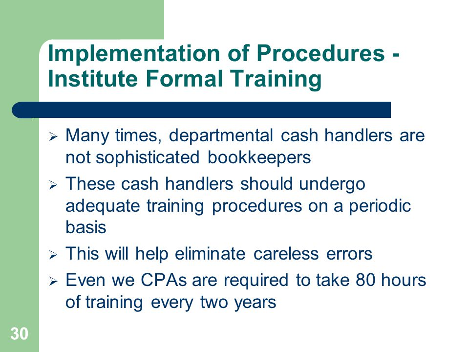 Implementation of Procedures - Institute Formal Training  Many times, departmental cash handlers are not sophisticated bookkeepers  These cash handlers should undergo adequate training procedures on a periodic basis  This will help eliminate careless errors  Even we CPAs are required to take 80 hours of training every two years 30