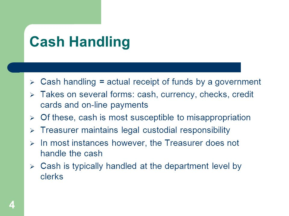 4 Cash Handling  Cash handling = actual receipt of funds by a government  Takes on several forms: cash, currency, checks, credit cards and on-line payments  Of these, cash is most susceptible to misappropriation  Treasurer maintains legal custodial responsibility  In most instances however, the Treasurer does not handle the cash  Cash is typically handled at the department level by clerks