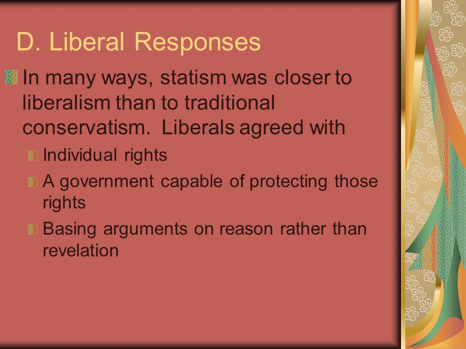 D. Liberal Responses In many ways, statism was closer to liberalism than to traditional conservatism. Liberals agreed with Individual rights A governm