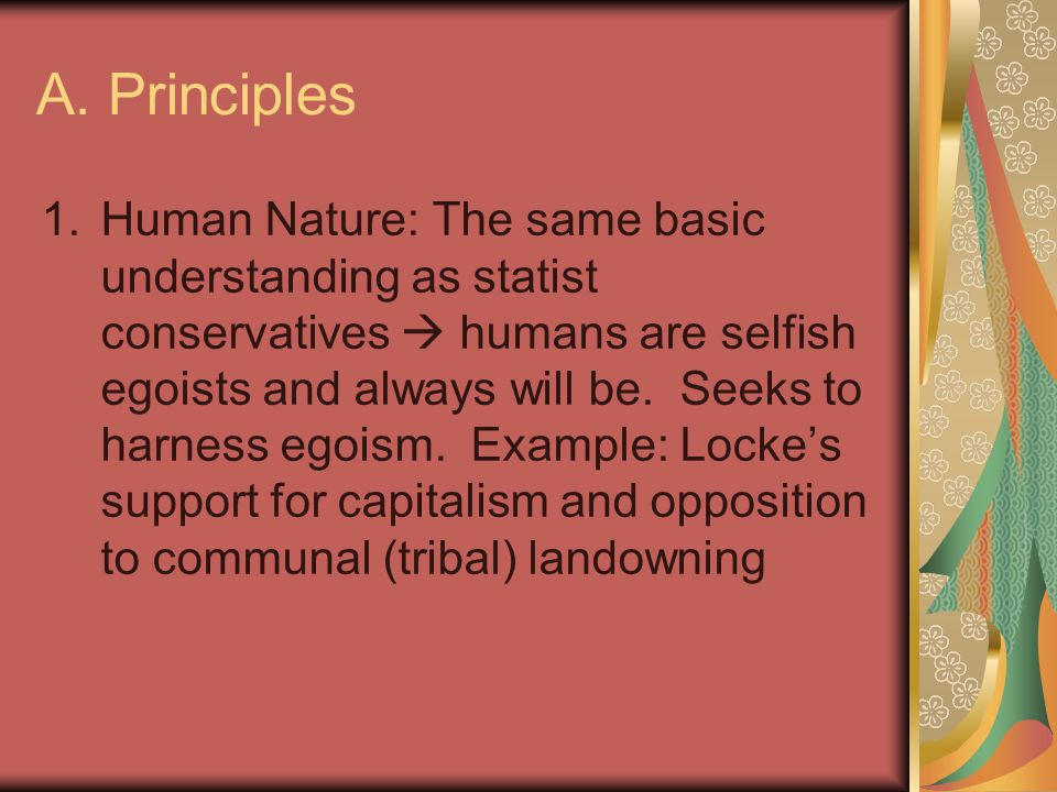 A. Principles 1.Human Nature: The same basic understanding as statist conservatives  humans are selfish egoists and always will be. Seeks to harness