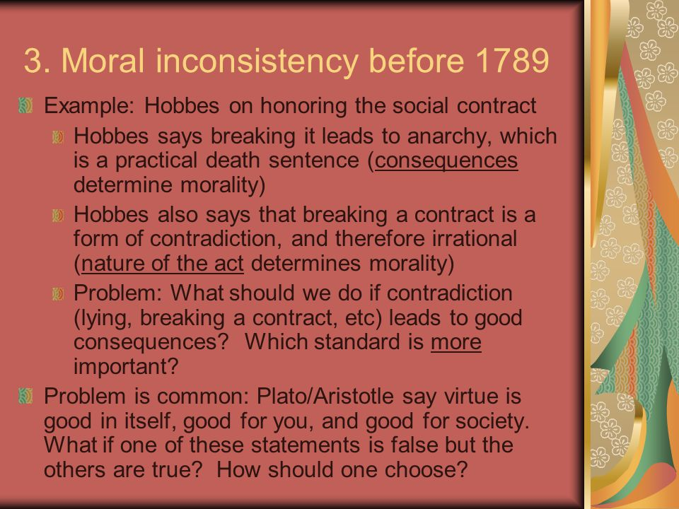3. Moral inconsistency before 1789 Example: Hobbes on honoring the social contract Hobbes says breaking it leads to anarchy, which is a practical deat
