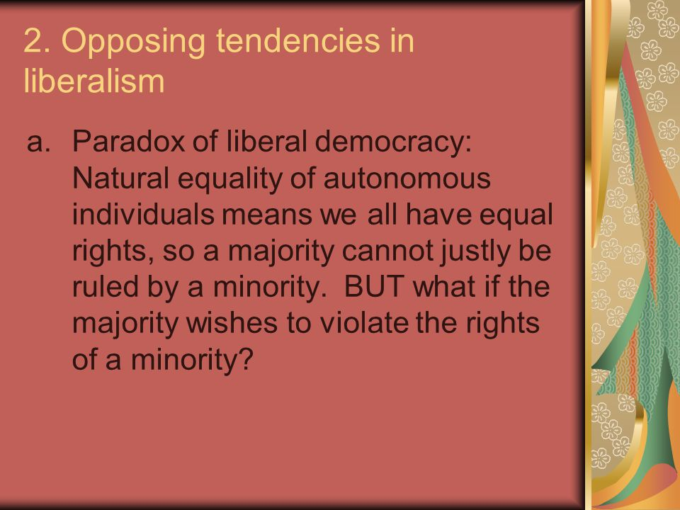 2. Opposing tendencies in liberalism a.Paradox of liberal democracy: Natural equality of autonomous individuals means we all have equal rights, so a m