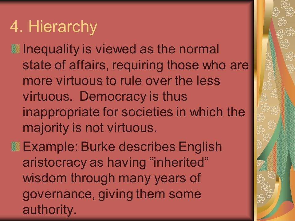 4. Hierarchy Inequality is viewed as the normal state of affairs, requiring those who are more virtuous to rule over the less virtuous. Democracy is t