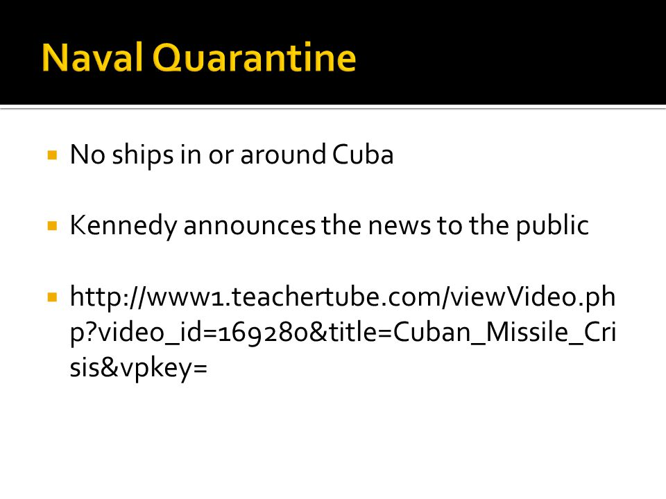  No ships in or around Cuba  Kennedy announces the news to the public  http://www1.teachertube.com/viewVideo.ph p video_id=169280&title=Cuban_Missile_Cri sis&vpkey=