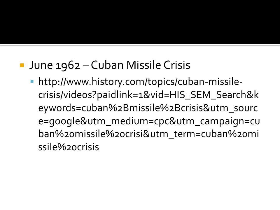  June 1962 – Cuban Missile Crisis  http://www.history.com/topics/cuban-missile- crisis/videos paidlink=1&vid=HIS_SEM_Search&k eywords=cuban%2Bmissile%2Bcrisis&utm_sourc e=google&utm_medium=cpc&utm_campaign=cu ban%20missile%20crisi&utm_term=cuban%20mi ssile%20crisis