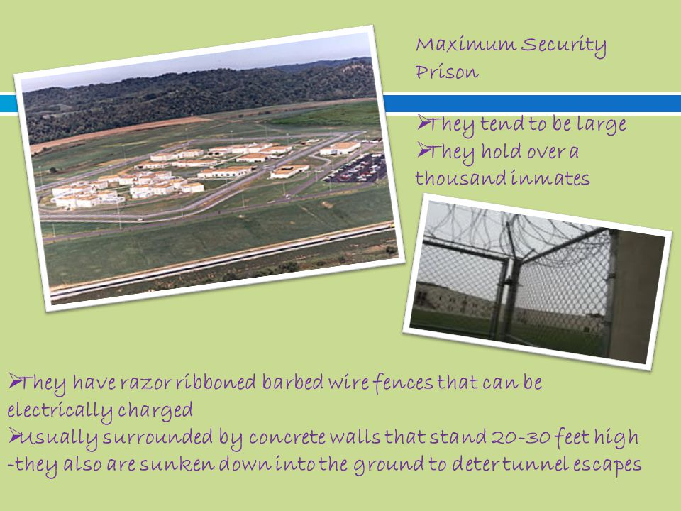 Maximum Security Prison  They tend to be large  They hold over a thousand inmates  They have razor ribboned barbed wire fences that can be electrically charged  Usually surrounded by concrete walls that stand 20-30 feet high -they also are sunken down into the ground to deter tunnel escapes