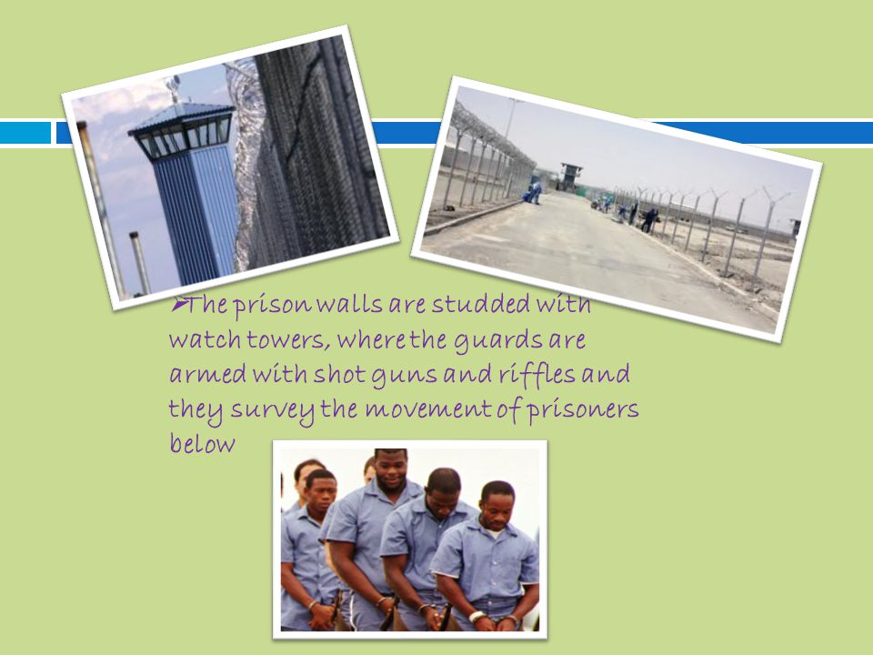  The prison walls are studded with watch towers, where the guards are armed with shot guns and riffles and they survey the movement of prisoners below