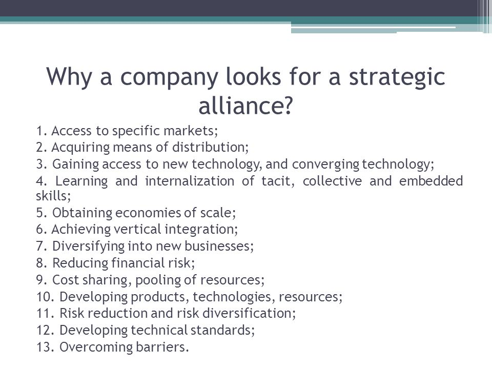 Why a company looks for a strategic alliance. 1. Access to specific markets; 2.