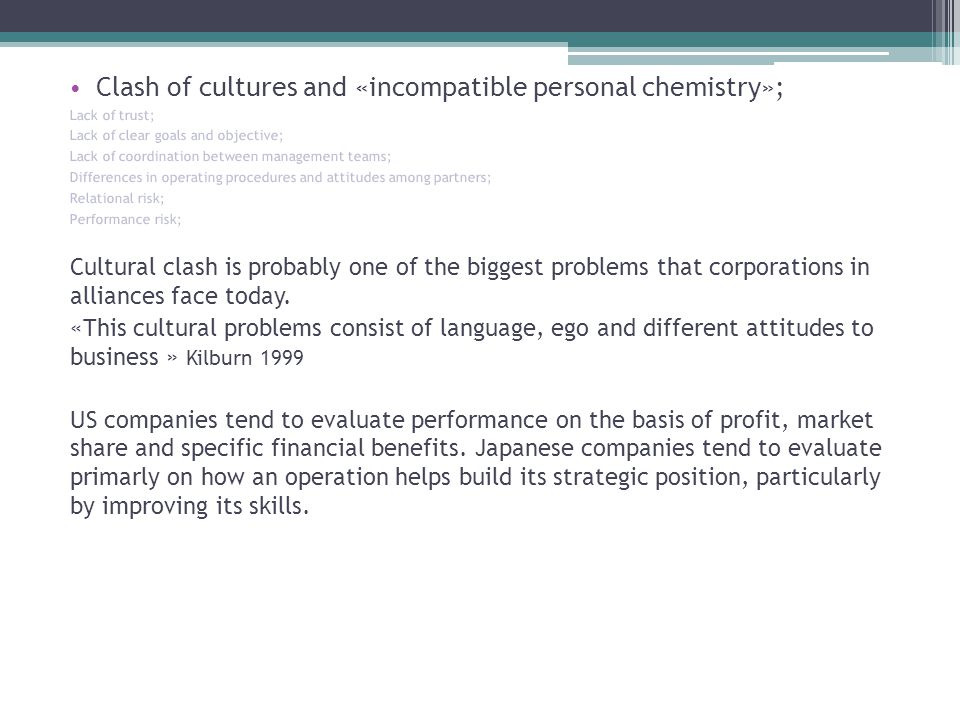 Clash of cultures and «incompatible personal chemistry»; Lack of trust; Lack of clear goals and objective; Lack of coordination between management teams; Differences in operating procedures and attitudes among partners; Relational risk; Performance risk; Cultural clash is probably one of the biggest problems that corporations in alliances face today.