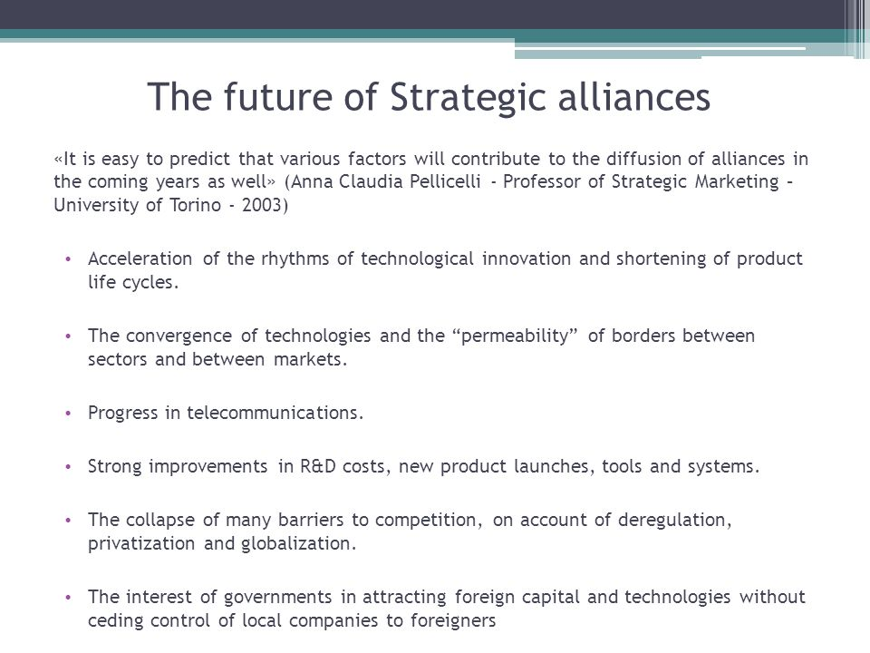 The future of Strategic alliances «It is easy to predict that various factors will contribute to the diffusion of alliances in the coming years as well» (Anna Claudia Pellicelli - Professor of Strategic Marketing – University of Torino - 2003) Acceleration of the rhythms of technological innovation and shortening of product life cycles.
