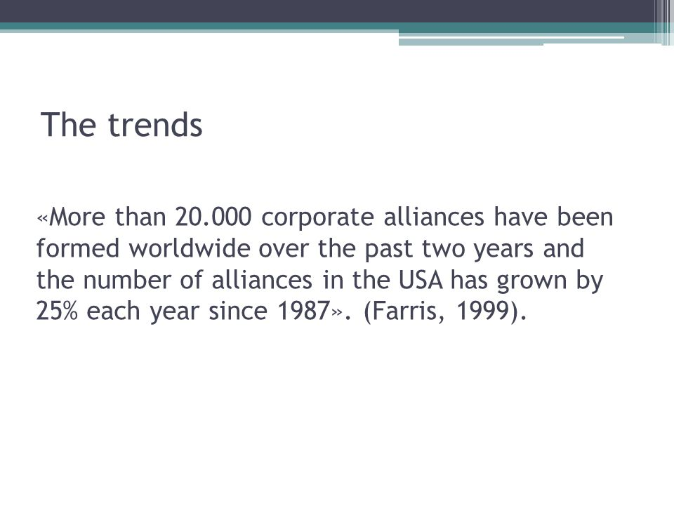 The trends «More than 20.000 corporate alliances have been formed worldwide over the past two years and the number of alliances in the USA has grown by 25% each year since 1987».