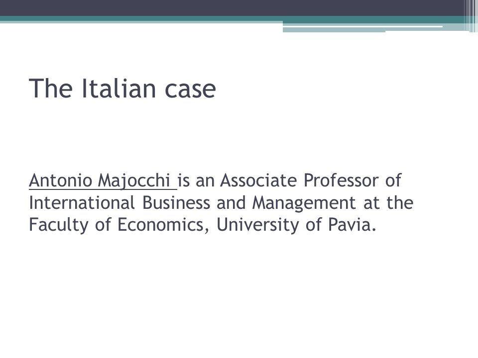 The Italian case Antonio Majocchi is an Associate Professor of International Business and Management at the Faculty of Economics, University of Pavia.
