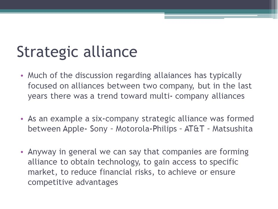 Alliances aimed at achieving the objectives of reduction of risk; Alliances designed to achieve economies of scale through the sharing of resources and activities ; Alliances to promote the exchange of knowledge in general and the technological knowledge in particular; Strategic alliances to improve the competitive position in the market; Alliances aimed at overcoming the government barriers to trade by partnering with local businesses; Alliances to promote the international expansion of firms with poor or limited international experience ; Alliances such as almost vertical integration and characterized by complementarity of pooled resources.