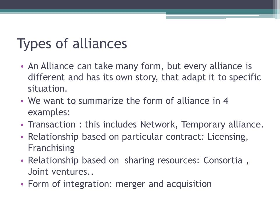 Types of alliances There is a debate about what really is a strategic alliance or a simply alliance or partnership Are not considered really strategic alliance merger and acquisition Also the transaction are not considered strategic alliance