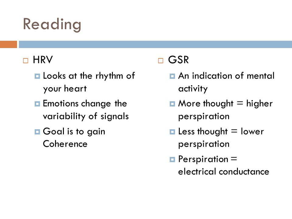 Reading  HRV  Looks at the rhythm of your heart  Emotions change the variability of signals  Goal is to gain Coherence  GSR  An indication of mental activity  More thought = higher perspiration  Less thought = lower perspiration  Perspiration = electrical conductance