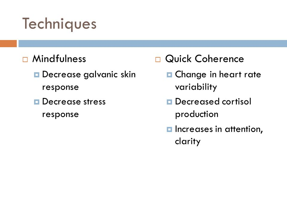 Techniques  Mindfulness  Decrease galvanic skin response  Decrease stress response  Quick Coherence  Change in heart rate variability  Decreased cortisol production  Increases in attention, clarity