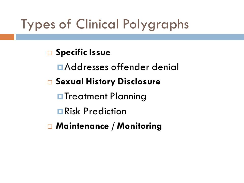 Types of Clinical Polygraphs  Specific Issue  Addresses offender denial  Sexual History Disclosure  Treatment Planning  Risk Prediction  Maintenance / Monitoring