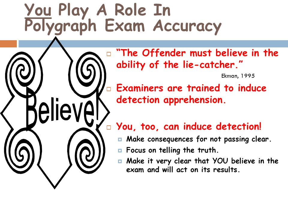 You Play A Role In Polygraph Exam Accuracy  The Offender must believe in the ability of the lie-catcher. Ekman, 1995  Examiners are trained to induce detection apprehension.